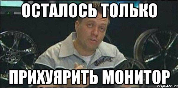 https://memepedia.ru/wp-content/uploads/2017/06/ostalos-tolko-monitor-prihuyarit.jpg