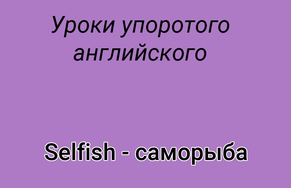 Что значит саморыба, саморыба, саморыба значение, саморыба перевод, что такое саморыба, плохой английский, учим английский, ошибки в английском языке, смешные ошибки в английском, саморыба selfish, selfish саморыба