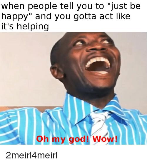 Когда люди говорят тебе просто быть счастливым и ты делаешь вид что этот совет работает