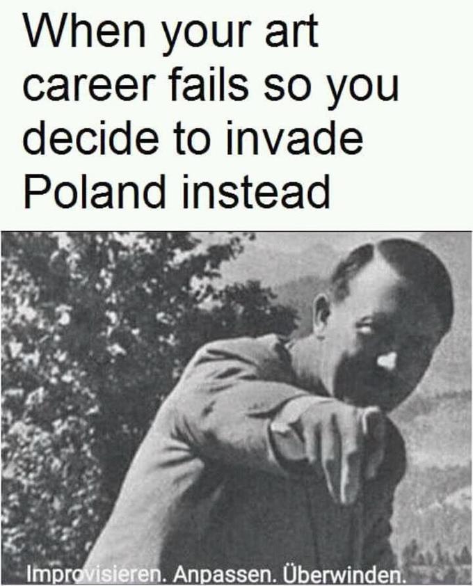 Когда карьера художника не задалась, поэтому ты решил вторгнуться в Польшу