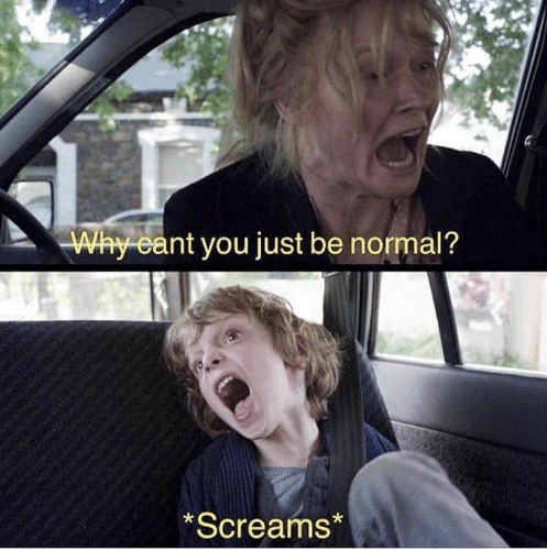 Why Can't You Just Be Normal