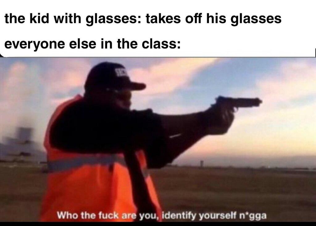 Who the fuck are you identify yourself nigga