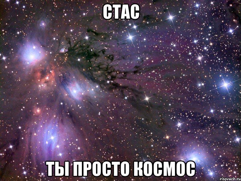 ты просто космос стас,